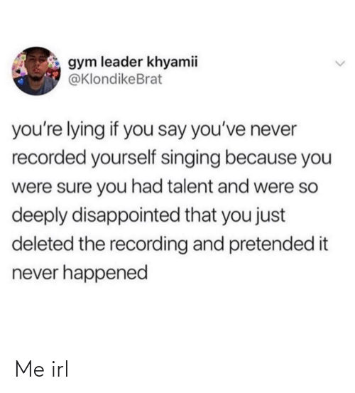Disappointed: gym leader khyamii  @KlondikeBrat  you're lying if you say you've never  recorded yourself singing because you  were sure you had talent and were so  deeply disappointed that you just  deleted the recording and pretended it  never happened Me irl