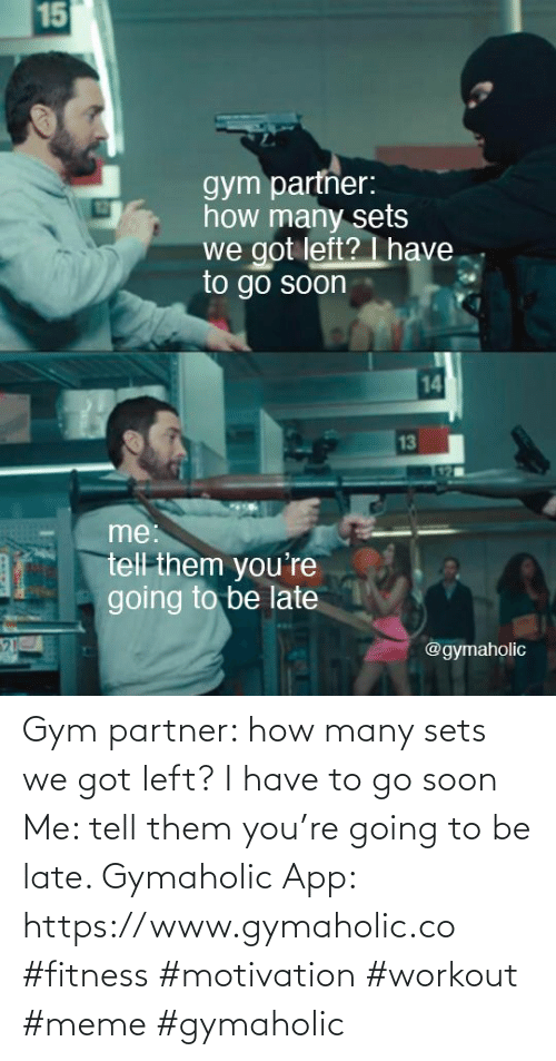 Gym: Gym partner: how many sets we got left? I have to go soon  Me: tell them you're going to be late.  Gymaholic App: https://www.gymaholic.co  #fitness #motivation #workout #meme #gymaholic