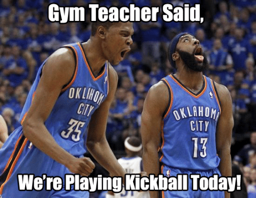 Gym, Memes, and Teacher: Gym Teacher Said,  OK LHON  CITY  OKLAHON  CITY  13  We're Playing Kickball Today!