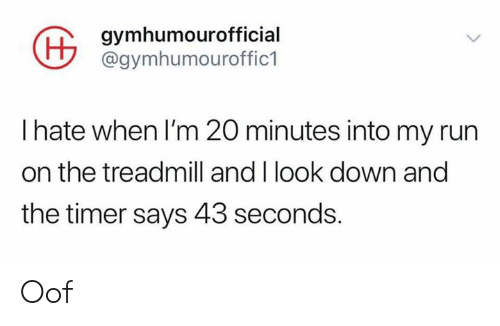 Run, Treadmill, and Down: gymhumourofficial  @gymhumouroffic1  I hate when I'm 20 minutes into my run  on the treadmill and I look down and  the timer says 43 seconds. Oof