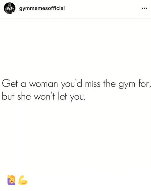Gym, She, and Woman: gymmemesofficial  Get a woman you'd miss the gym for,  but she wont let you. 🙋‍♀️💪