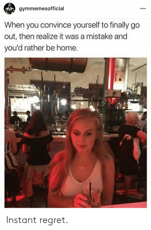 Rather Be: gymmemesofficial  When you convince yourself to finally go  out, then realize it was a mistake and  you'd rather be home. Instant regret.