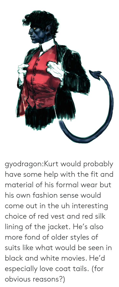 Suits: gyodragon:Kurt would probably have some help with the fit and material of his formal wear but his own fashion sense would come out in the uh interesting choice of red vest and red silk lining of the jacket.He's also more fond of older styles of suits like what would be seen in black and white movies. He'd especially love coat tails. (for obvious reasons?)