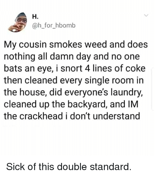 H H: H.  @h_for_hbomb  My cousin smokes weed and does  nothing all damn day and no one  bats an eye, i snort 4 lines of coke  then cleaned every single room in  the house, did everyone's laundry,  cleaned up the backyard, and IM  the crackhead i don't understand Sick of this double standard.