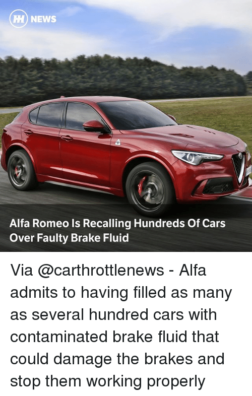 Cars, Memes, and News: H) NEWS  Alfa Romeo ls Recalling Hundreds Of Cars  Over Faulty Brake Fluid Via @carthrottlenews - Alfa admits to having filled as many as several hundred cars with contaminated brake fluid that could damage the brakes and stop them working properly