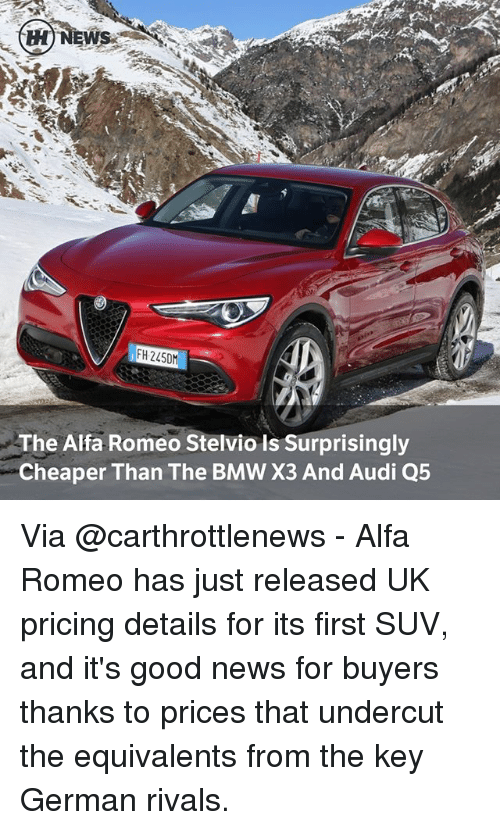 Bmw, Memes, and News: H NEWS  IFH 2450  The Alfa Romeo Stelvio is Surprisingly  Cheaper Than The BMW X3 And Audi Q5 Via @carthrottlenews - Alfa Romeo has just released UK pricing details for its first SUV, and it's good news for buyers thanks to prices that undercut the equivalents from the key German rivals.
