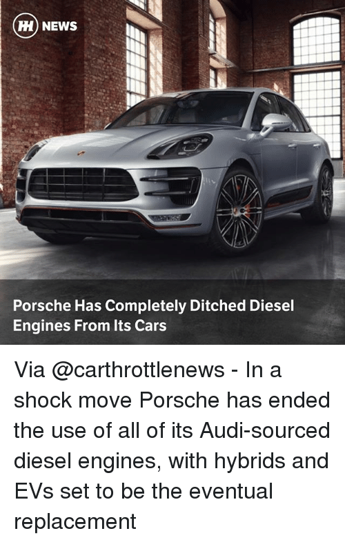 Ditched: H) NEWS  Porsche Has Completely Ditched Diesel  Engines From Its Cars Via @carthrottlenews - In a shock move Porsche has ended the use of all of its Audi-sourced diesel engines, with hybrids and EVs set to be the eventual replacement