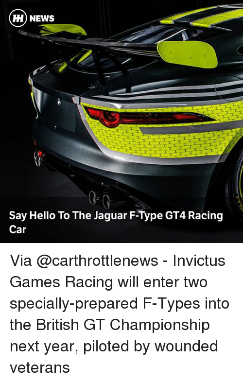 Hello, Memes, and News: H) NEWS  Say Hello To The Jaguar F-Type GT4 Racing  Car Via @carthrottlenews - Invictus Games Racing will enter two specially-prepared F-Types into the British GT Championship next year, piloted by wounded veterans