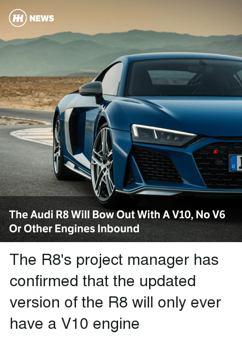 engines: H) NEWS  The Audi R8 Will Bow Out With A V10, No V6  Or Other Engines Inbound The R8's project manager has confirmed that the updated version of the R8 will only ever have a V10 engine