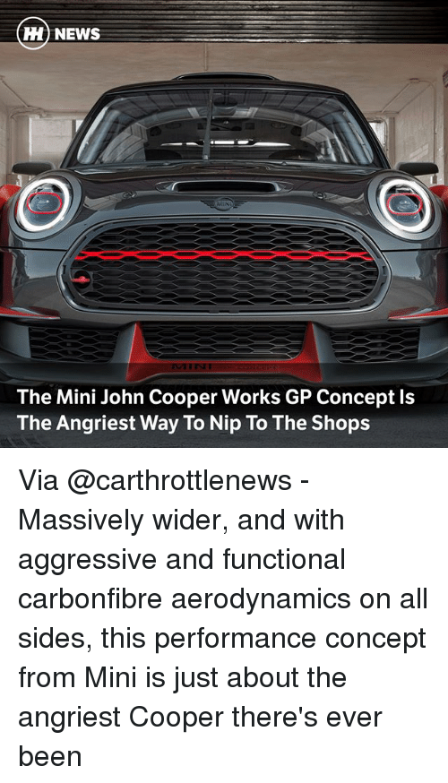 Angriest: H) NEWS  The Mini John Cooper Works GP Concept ls  The Angriest Way To Nip To The Shops Via @carthrottlenews - Massively wider, and with aggressive and functional carbonfibre aerodynamics on all sides, this performance concept from Mini is just about the angriest Cooper there's ever been