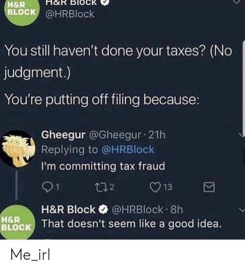 H&R Block, Taxes, and Good: H&R  BLOCK @HRBlock  You still haven't done your taxes? (No  judgment.)  You're putting off filing because:  Gheegur @Gheegur 21h  Replying to @HRBlock  I'm committing tax fraud  t:12  H&R Block @HRBlock. 8h  BLOCK That doesn't seem like a good idea.  H&R Me_irl