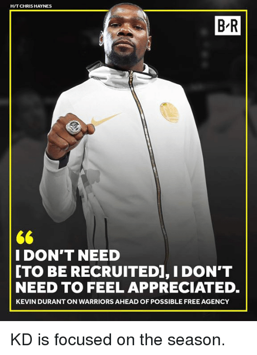 Kevin Durant, Free, and Warriors: H/T CHRIS HAYNES  B R  I DON'T NEED  [TO BE RECRUITED], I DON'T  NEED TO FEEL APPRECIATED  KEVIN DURANT ON WARRIORS AHEAD OF POSSIBLE FREE AGENCY KD is focused on the season.