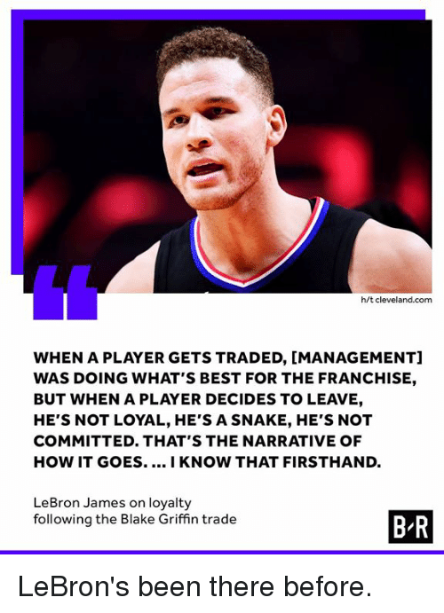 Blake Griffin: h/t cleveland.com  WHEN A PLAYER GETS TRADED, [MANAGEMENT]  WAS DOING WHAT'S BEST FOR THE FRANCHISE,  BUT WHEN A PLAYER DECIDES TO LEAVE,  HE'S NOT LOYAL, HE'S A SNAKE, HE'S NOT  COMMITTED. THAT'S THE NARRATIVE OF  HOW IT GOES..I KNOW THAT FIRSTHAND.  LeBron James on loyalty  following the Blake Griffin trade  B R LeBron's been there before.