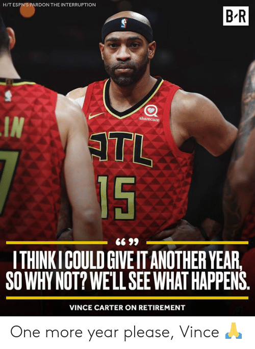 Vince: H/T ESPN'S PARDON THE INTERRUPTION  B-R  sharecare  IN  ATL  15  ITHINKICOULD GIVE IT ANOTHER YEAR,  SO WHY NOT? WE'LL SEEWHAT HAPPENS  VINCE CARTER ON RETIREMENT One more year please, Vince 🙏