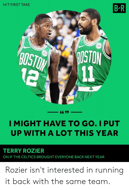 Celtics: H/T FIRST TAKE  B R  OSTON  2 11  I MIGHT HAVE TO GO. I PUT  UP WITH A LOT THIS YEAR  TERRY ROZIER  ON IF THE CELTICS BROUGHT EVERYONE BACK NEXT YEAR Rozier isn't interested in running it back with the same team.