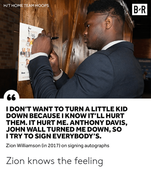Anthony Davis: H/T HOME TEAM HOOPS  B-R  Bona  I DON'T WANT TO TURN A LITTLE KID  DOWN BECAUSE I KNOW IT'LL HURT  THEM. IT HURT ME. ANTHONY DAVIS,  JOHN WALL TURNED ME DOWN, SO  I TRY TO SIGN EVERYBODY'S.  Zion Williamson (in 2017) on signing autographs Zion knows the feeling