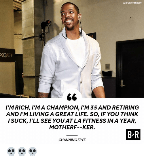 channing: H/T JOE VARDON  XOJET  I'M RICH, I'M A CHAMPION, I'M 35 AND RETIRING  AND I'M LIVING A GREAT LIFE. SO, IF YOU THINK  I SUCK, lLL SEE YOU AT LA FITNESS IN A YEAR,  MOTHERF--KER.  B R  CHANNING FRYE 💀💀💀