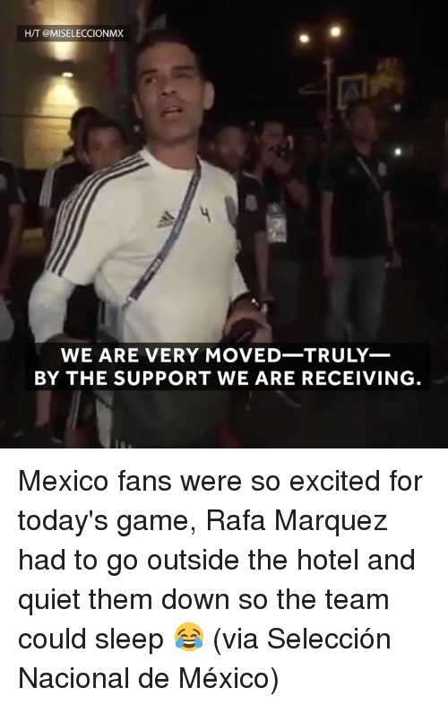 Marquez: H/T @MISELECCIONMX  WE ARE VERY MOVED-TRULY_  BY THE SUPPORT WE ARE RECEIVING Mexico fans were so excited for today's game, Rafa Marquez had to go outside the hotel and quiet them down so the team could sleep 😂 (via Selección Nacional de México)