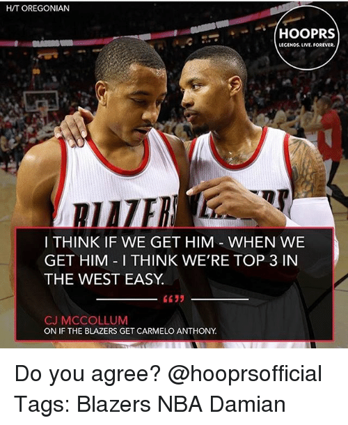 Cj Mccollum: H/T OREGONIAN  LECENDS LIVE.FOREVER.  I THINK IF WE GET HIM WHEN WE  GET HIM I THINK WE'RE TOP 3 IN  THE WEST EASY  CJ MCCOLLUM  ON IF THE BLAZERS GET CARMELO ANTHONY Do you agree? @hooprsofficial Tags: Blazers NBA Damian