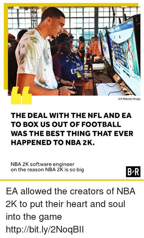 Nba, Nfl, and The Game: h/t Patrick Hruby  THE DEAL WITH THE NFL AND EA  TO BOX US OUT OFFOOTBALL  WAS THE BEST THING THAT EVER  HAPPENED TO NBA 2K  NBA 2K software engineer  on the reason NBA 2K is so big EA allowed the creators of NBA 2K to put their heart and soul into the game http://bit.ly/2NoqBII
