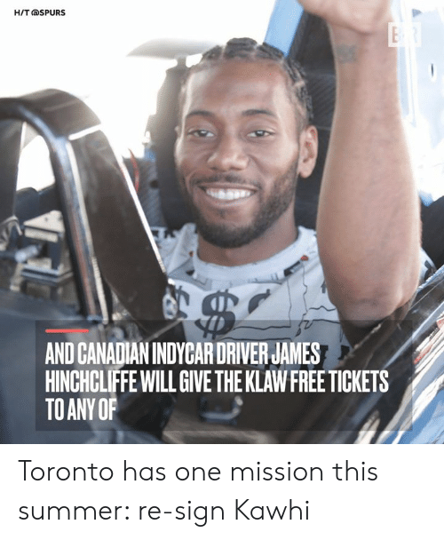 Spurs: H/T@SPURS  AND CANADIAN INDYCAR DRIVER JAMES  HINCHCLIFFE WILL GIVE THE KLAW FREE TICKETS  TO ANY OF Toronto has one mission this summer: re-sign Kawhi