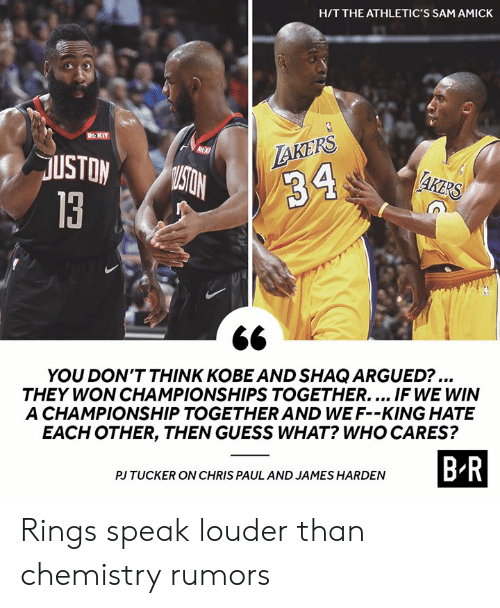 James Harden: H/T THE ATHLETIC'S SAM AMICK  ROKIT  LAKERS  R  USTON  MISTON  AKERS  34  13  YOU DON'T THINK KOBE AND SHAQ ARGUED?...  THEY WON CHAMPIONSHIPS TOGETHER.... IF WE WIN  A CHAMPIONSHIP TOGETHER AND WE F--KING HATE  EACH OTHER, THEN GUESS WHAT? WHO CARES?  B-R  PJ TUCKER ON CHRIS PAUL AND JAMES HARDEN Rings speak louder than chemistry rumors