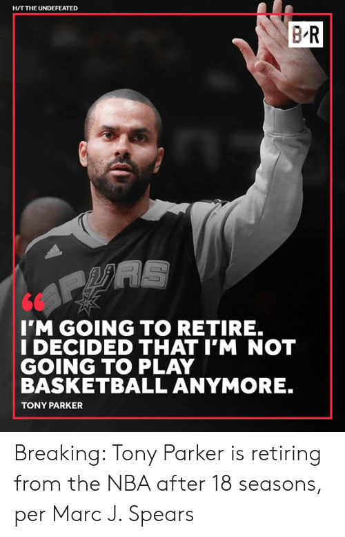 H T: H/T THE UNDEFEATED  BR  I'M GOING TO RETIRE.  I DECIDED THAT I'M NOT  GOING TO PLAY  BASKETBALL ANYMORE.  TONY PARKER Breaking: Tony Parker is retiring from the NBA after 18 seasons, per Marc J. Spears