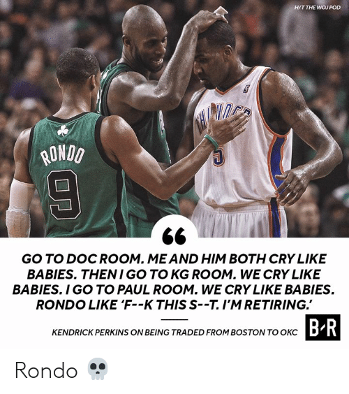 Kendrick: H/T THE WOJ POD  ONDO  GO TO DOCROOM. MEAND HIM BOTH CRY LIKE  BABIES. THENI GO TO KG ROOM. WE CRY LIKE  BABIES. I GO TO PAUL ROOM. WE CRY LIKE BABIES  RONDO LIKE 'F--K THIS S--T.I'MRETIRING.  CTASIDROHIROSTOWTOBR  KENDRICK PERKINS ON BEING TRADED FROM BOSTON TO OKCD Rondo 💀