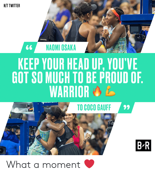 H T: H/T TWITTER  sO  NAOMI OSAKA  KEEP YOUR HEAD UP, YOU'VE  GOT SO MUCH TO BE PROUD OF.  WARRIOR  TO COCO GAUFF  B-R What a moment ❤️