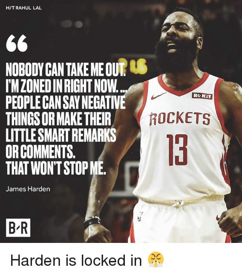 rockets: H/TRAHUL LAL  NOBODYCAN TAKE ME OUT  IMZONEDIN RIGHT NOW  PEOPLE CAN SAY NEGATIVE  THINGS OR MAKE THEIR  LITTLESMART REMARKS  ORCOMMENTS.  THAT WON'T STOP ME  Re KiT  ROCKETS  13  James Harden  B R Harden is locked in 😤