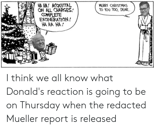 Christmas, Merry Christmas, and Think: HA HA! ACQUITTAL  ON ALL CHARGES!  MERRY CHRISTMAS  To You TOO, DEAR  COMPLETE  EXONERATION!  HA HA HA I think we all know what Donald's reaction is going to be on Thursday when the redacted Mueller report is released