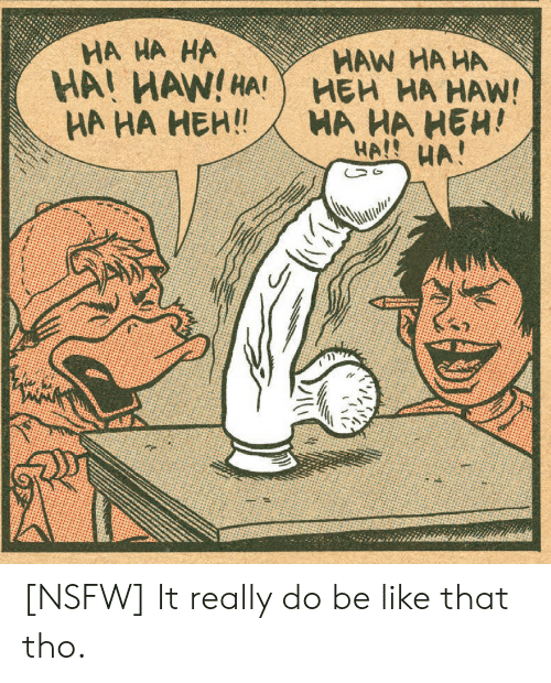 Be Like, Nsfw, and Really: HA HA HA  HA! HAW!HA!  НА НА НЕН!  HAW HA HA  НЕН НА НАW!  HA HA HEH!  HA! HA! [NSFW] It really do be like that tho.