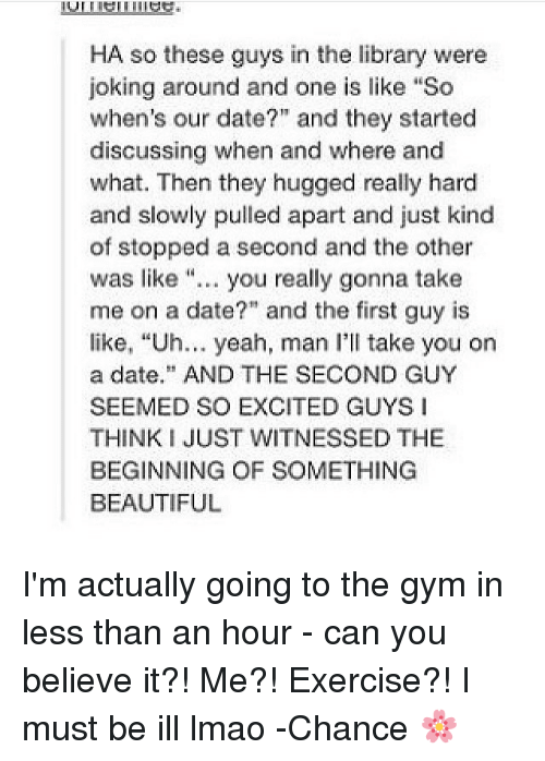 "Beautiful, Gym, and Lmao: HA so these guys in the library were  joking around and one is like ""So  when's our date?"" and they started  discussing when and where and  what. Then they hugged really hard  and slowly pulled apart and just kind  of stopped a second and the other  was like "".. you really gonna take  me on a date?"" and the first guy is  like, ""Uh... yeah, man I'll take you on  a date AND THE SECOND GUY  SEEMED SO EXCITED GUYS I  THINK I JUST WITNESSED THE  BEGINNING OF SOMETHING  BEAUTIFUL I'm actually going to the gym in less than an hour - can you believe it?! Me?! Exercise?! I must be ill lmao -Chance 🌸"