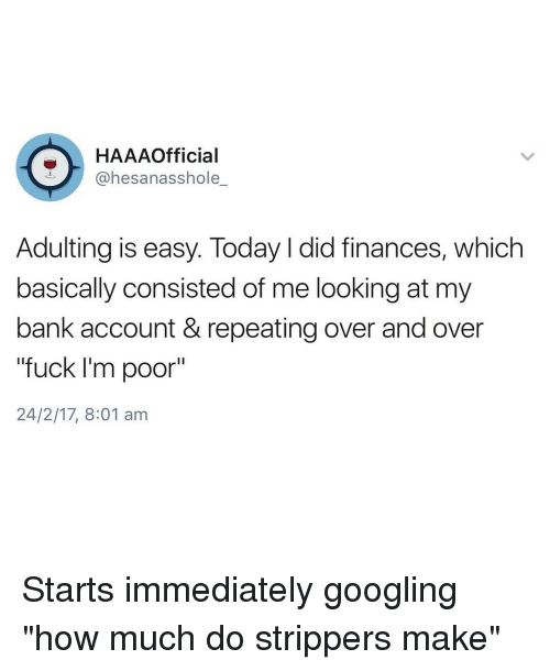 """googl: HAAAOfficial  @hesanasshole  Adulting is easy. Today l did finances, which  basically consisted of me looking at my  bank account & repeating over andover  """"fuck I'm poor""""  24/2/17, 8:01 am Starts immediately googling """"how much do strippers make"""""""