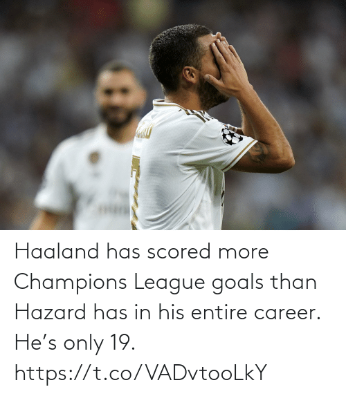 hazard: Haaland has scored more Champions League goals than Hazard has in his entire career.  He's only 19. https://t.co/VADvtooLkY