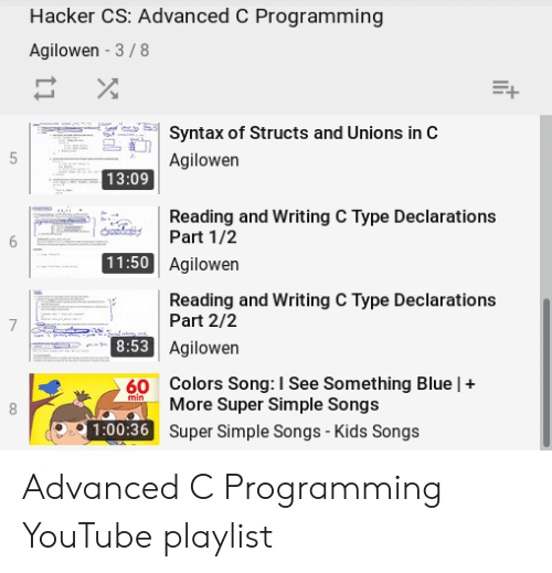 youtube.com, Blue, and Kids: Hacker CS: Advanced C Programming  Agilowen - 3/8  Syntax of Structs and Unions in C  Agilowen  13:09  Reading and Writing C Type Declarations  Part 1/2  11:50 Agilowen  Reading and Writing C Type Declarations  Part 2/2  Agilowen  Colors Song: I See Something Blue |+  8:53  60  More Super Simple Songs  1:00:36 Super Simple Songs - Kids Songs Advanced C Programming YouTube playlist