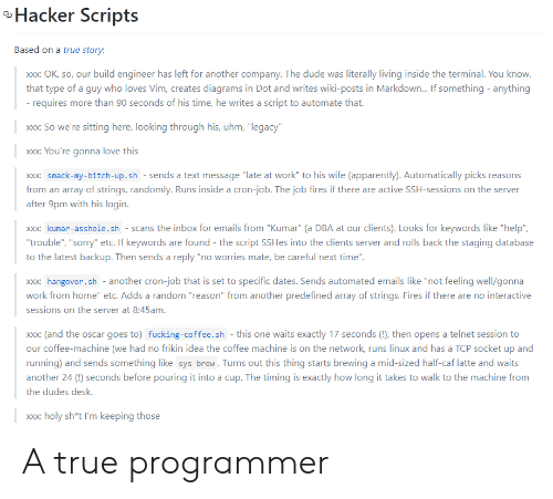 "XXX: Hacker Scripts  Based on a true story:  build engineer has left for another company. The dude was literally living inside the terminal. You know,  Xxx: OK, so, our  that type of a guy who loves Vim, creates diagrams in Dot and writes wiki-posts in Markdown... If something anything  - requires more than 90 seconds of his time, he writes a script to automate that.  xxx: So we're sitting here, looking through his, uhm, ""legacy""  xxx: You're gonna love this  xxx: smack-my-bitch-up.sh - sends a text message ""late at work"" to his wife (apparently). Automatically picks reasons  from an array of strings, randomly. Runs inside a cron-job. The job fires if there are active SSH-sessions on the server  after 9pm with his login.  xxx: kumar-asshole.sh scans the inbox for emails from ""Kumar"" (a DBA at our clients). Looks for keywords like ""help""  ""trouble"", ""sorry"" etc. If keywords are found - the script SSHes into the clients server and rolls back the staging database  to the latest backup. Then sends a reply ""no worries mate, be careful next time"".  xxx: hangover.sh another cron-job that is set to specific dates. Sends automated emails like ""not feeling well/gonna  work from home"" etc. Adds a random ""reason"" from another predefined array of strings. Fires if there are no interactive  sessions on the server at 8:45am.  xxx: (and the oscar goes to) fucking-coffee.sh - this one waits exactly 17 seconds (!), then opens a telnet session to  our coffee-machine (we had no frikin idea the coffee machine is on the network, runs linux and has a TCP socket up and  running) and sends something like sys brew. Turns out this thing starts brewing a mid-sized half-caf latte and waits  another 24 () seconds before pouring it into a cup. The timing is exactly how long it takes to walk to the machine from  the dudes desk.  xxx: holy sh*t I'm keeping those  XX: A true programmer"