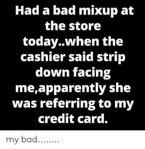 Apparently, Bad, and Memes: Had a bad mixup at  the store  today..when the  cashier said strip  down facing  me,apparently she  was referring to my  credit card. my bad........