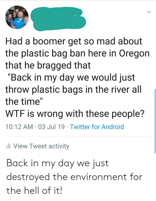 "Android, Twitter, and Wtf: Had a boomer get so mad about  the plastic bag ban here in Oregon  that he bragged that  ""Back in my day we would just  throw plastic bags in the river all  the time""  WTF is wrong with these people?  10:12 AM 03 Jul 19 Twitter for Android  iView Tweet activity Back in my day we just destroyed the environment for the hell of it!"