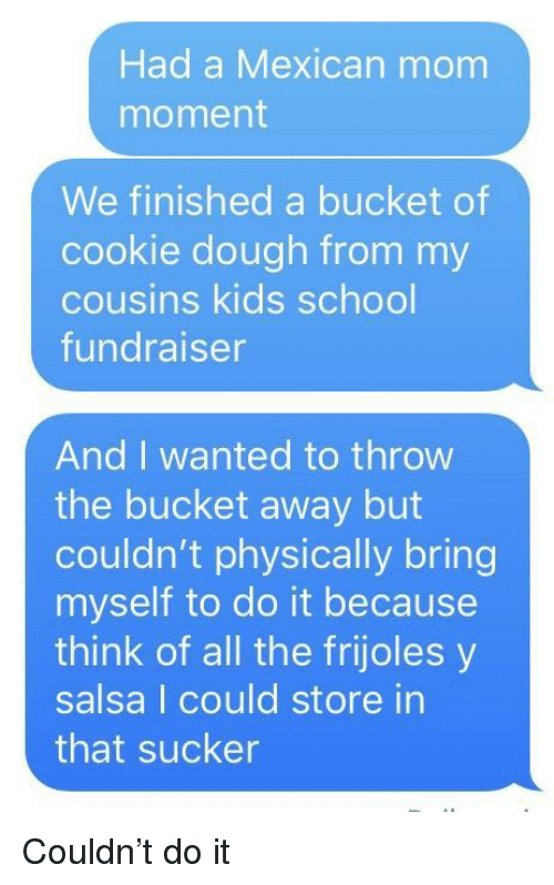 frijoles: Had a Mexican mom  moment  We finished a bucket of  cookie dough from my  cousins kids school  undraiser  And I wanted to throw  the bucket away but  couldn't physically bring  myself to do it because  think of all the frijoles y  salsa I could store in  that sucker Couldn't do it
