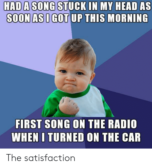 Head, Radio, and Reddit: HAD A SONG STUCK IN MY HEAD AS  SOON AS I GOT UP THIS MORNING  FIRST SONG ON THE RADIO  WHEN I TURNED ON THE CAR The satisfaction