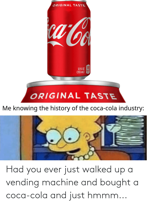 coca: Had you ever just walked up a vending machine and bought a coca-cola and just hmmm...