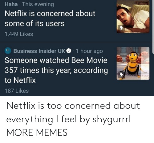 Bee Movie: Haha This evening  Netflix is concerned about  some of its users  1,449 Likes  Bl Business Insider UKe 1 hour ago  Someone watched Bee Movie  357 times this year, according  to Netflix  187 Likes Netflix is too concerned about everything I feel by shygurrrl MORE MEMES