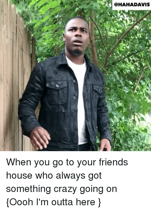 Im Outta Here: @HAHADAVIS When you go to your friends house who always got something crazy going on {Oooh I'm outta here }