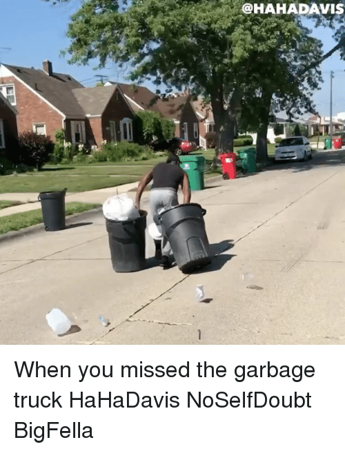 garbage truck: @HAHADAVIS When you missed the garbage truck HaHaDavis NoSelfDoubt BigFella