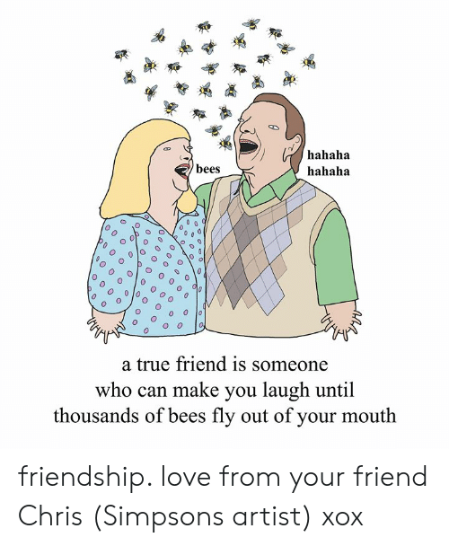 Dank, Love, and The Simpsons: hahaha  hahaha  bees  0  O o  a true friend is someone  who can make you laugh until  thousands of bees fly out of your mouth friendship. love from your friend Chris (Simpsons artist) xox