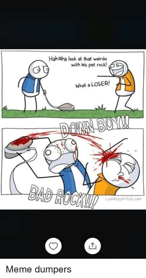 weirdo: Hahaha look at that weirdo  with his pet rock!  What a LOSER!  LoadingArtist.com Meme dumpers
