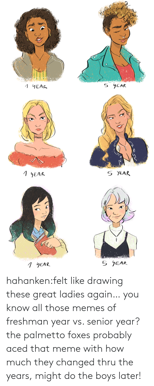 Felt: hahanken:felt like drawing these great ladies again… you know all those memes of freshman year vs. senior year? the palmetto foxes probably aced that meme with how much they changed thru the years, might do the boys later!
