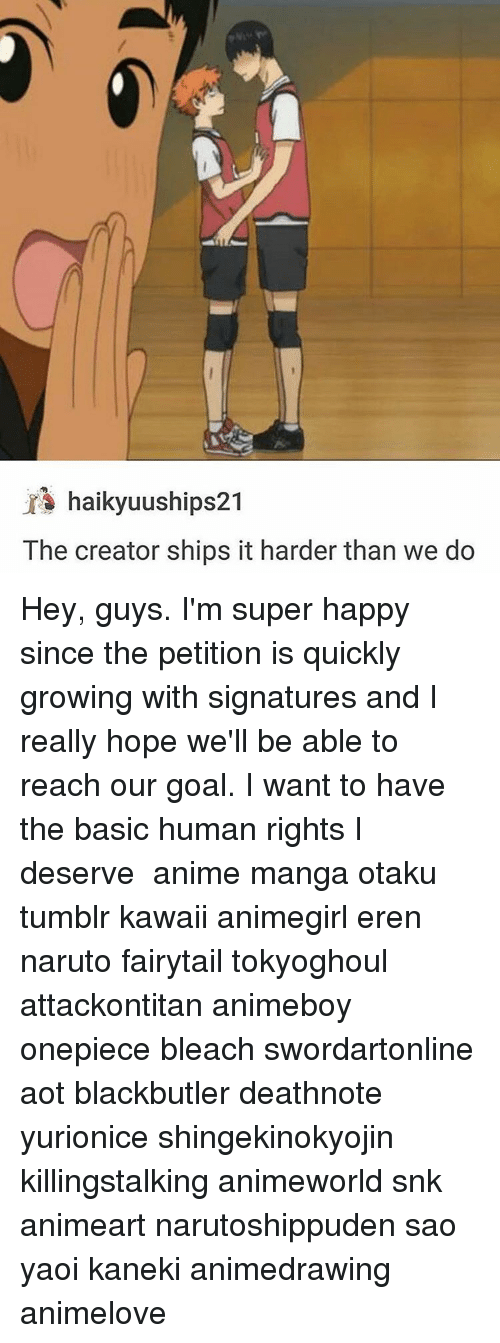 Memes, Bleach, and Onepiece: haikyuuships21  The creator ships it harder than we do Hey, guys. I'm super happy since the petition is quickly growing with signatures and I really hope we'll be able to reach our goal. I want to have the basic human rights I deserve ✩ anime manga otaku tumblr kawaii animegirl eren naruto fairytail tokyoghoul attackontitan animeboy onepiece bleach swordartonline aot blackbutler deathnote yurionice shingekinokyojin killingstalking animeworld snk animeart narutoshippuden sao yaoi kaneki animedrawing animelove