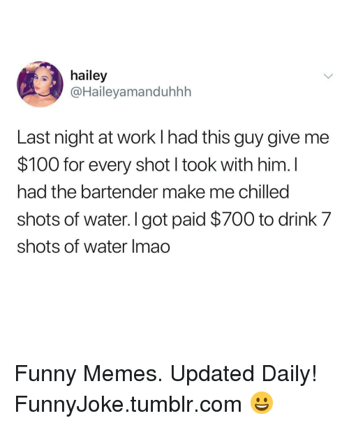 chilled: hailey  @Haileyamanduhhh  Last night at work l had this guy give me  $100 for every shot I took with him. I  had the bartender make me chilled  shots of water. I got paid $700 to drink 7  shots of water Imao Funny Memes. Updated Daily! ⇢ FunnyJoke.tumblr.com 😀